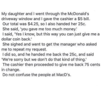 @whitepeoplehumor always makes me laugh 😂: My daughter and I went through the McDonald's  driveway window and I gave the cashier a $5 bill  Our total was $4.25, so I also handed her 25c.  She said, 'you gave me too much money.  I said, 'Yes I know, but this way you can just give me a  dollar coin back.'  She sighed and went to get the manager who asked  me to repeat my request.  I did so, and he handed me back the 25c, and said  We're sorry but we don't do that kind of thing  The cashier then proceeded to give me back 75 cents  in change.  Do not confuse the people at MacD's. @whitepeoplehumor always makes me laugh 😂