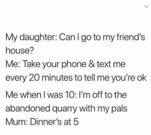 Aww, Friends, and Memes: My daughter: Can I go to my friend's  house?  Me: Take your phone & text me  every 20 minutes to tell me you're ok  Me when I was 10: I'm off to the  abandoned quarry with my pals  Mum: Dinner's at 5 Aww those were the days 🙃🙂