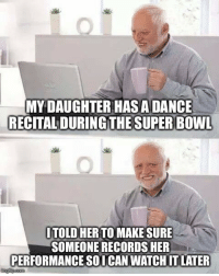 Super Bowl, Watch, and Dance: MY DAUGHTER HAS ADANCE  RECITAL DURING THE SUPER BOWL  ITOLD HER TO MAKE SURE  SOMEONE RECORDS HER  PERFORMANCE SOI CAN WATCH IT LATER  imgfip.com I would never think of not watching her dance