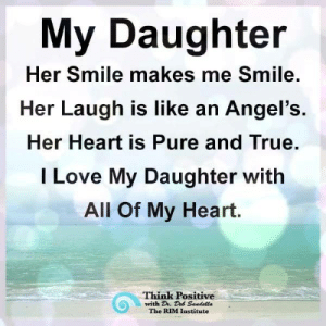 Love, Memes, and True: My Daughter  Her Smile  makes me Smile.  Her Laugh is like an Angel's.  Her Heart is Pure and True.  I Love My Daughter with  All Of My Heart.  Think Positive  with Dh. Des Sandella  The RIM Institute Think Positive <3