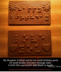 Memes, Happy Birthday, and I Love You: My daughter is blind and for her ninth birthday party  we made braille chocolate message slabs  I LOVE YOU and HAPPY BIRTHDAY in braille.  Or