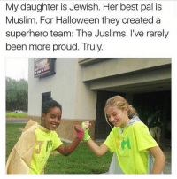 Memes, 🤖, and Create A: My daughter is Jewish. Her best pal is  Muslim. For Halloween they created a  superhero team: The Juslims. I've rarely  been more proud. Truly. bless this
