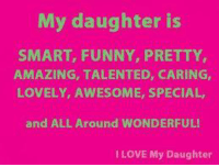 My daughter is  SMART, FUNNY, PRETTY  AMAZING, TALENTED, CARING,  LOVELY, AWESOME, SPECIAL,  and ALL Around WONDERFUL!  I LOVE My Daughter