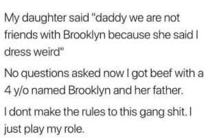 "That's just the way it is. via /r/wholesomememes https://ift.tt/2MNoA7p: My daughter said ""daddy we are not  friends with Brooklyn because she said I  dress weird""  No questions asked now I got beef with a  4 y/o named Brooklyn and her father.  I dont make the rules to this gang shit.I  just play my role. That's just the way it is. via /r/wholesomememes https://ift.tt/2MNoA7p"