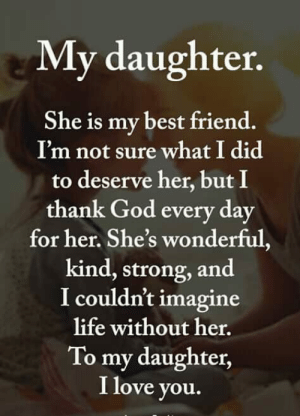 Is My Best Friend: My daughter  She is my best friend.  I'm not sure what I did  to deserve her, but I  thank God every day  for her. She's wonderful,  kind, strong, and  I couldn't imagine  life without her.  To my daughter,  I love you.