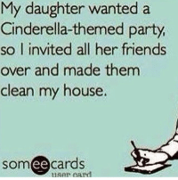 That's what she gets for asking me to do anything • Follow @GWNJEATS to watch me eat my way through life!: My daughter wanted a  Cinderella-themed party  so I invited all her friends  over and made them  clean my house.  someecards  iser card That's what she gets for asking me to do anything • Follow @GWNJEATS to watch me eat my way through life!