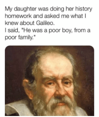 """Family, Memes, and History: My daughter was doing her history  homework and asked me what l  knew about Galileo.  I said, """"He was a poor boy, from a  poor family."""""""