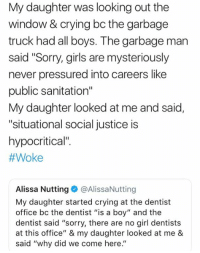"Crying, Girls, and Memes: My daughter was looking out the  window & crying bc the garbage  truck had all boys. The garbage man  said ""Sorry, girls are mysteriously  never pressured into careers like  public sanitation""  My daughter looked at me and said,  ""situational social justice is  hypocritical""  #Woke  Alissa Nutting@AlissaNutting  My daughter started crying at the dentist  office bc the dentist ""is a boy"" and the  dentist said ""sorry, there are no girl dentists  at this office"" & my daughter looked at me &  said ""why did we come here."" (GC)"