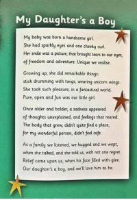 "taken from the book ""All You Need Is Love"" by Shanni Collins get it here: http://amzn.to/2ruNgYk: My Daughter's a Boy  My baby was born a handsome girl  She had sparkly eyes and one cheeky curl  Her smile was a picture, that brought tears to our eyes  of freedom and adventure. Unique we realise.  Growing up, she did remarkable things:  stick drumming with twigs, wearing unicorn wings  She took such pleasure, in a fantastical world.  Pure, open and fun was our little girl.  Once older and bolder, a sadness appeared  of thoughts unexplained, and feelings that reared.  The body that grew, didn't quite find a place,  for my wonderful person, didn't feel safe.  As a family we listened, we hugged and we wept  when she talked, and she told us, with not one regret.  Relief came upon us, when his face filled with glee.  Our daughter's a boy, and we'll love him as he. taken from the book ""All You Need Is Love"" by Shanni Collins get it here: http://amzn.to/2ruNgYk"
