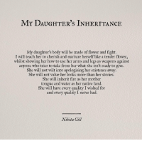 inheritance: MY DAUGHTER's INHERITANCE  My daughter's body will be made of flower and fight.  I will teach her to cherish and nurture herself like a tender flower,  whilst showing her how to use her arms and legs as weapons against  anyone who tries to take from her what she isn't ready to give.  She will not wilt into apologising her existence away  She will not value her looks more than her stories.  She will inherit fire as her mother  tongue and water as her native land.  She will have every quality I wished for  and every quality I never had.  Nikita Gill