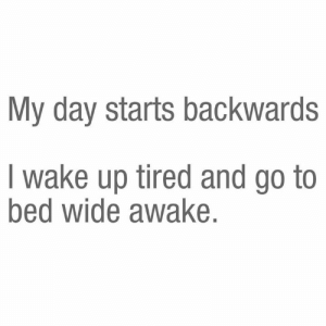 Every. Day.: My day starts backwards  I wake up tired and go to  bed wide awake. Every. Day.