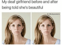 Memes, Bleach, and 🤖: My deaf girlfriend before and after  being told she's beautiful  G: @fvckyoumeme ~Blake youtube cancer cancerous lol funny bleach love amazing cute me look selfie style funny relatable tumblr funnymemes funnytextpost tumblrtextpost textpost cool fall christmas snow january 2k17 2017 newyear