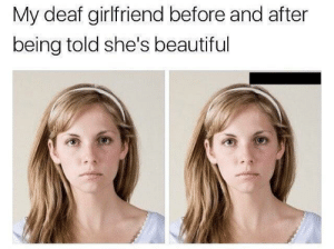 Beautiful, Girlfriend, and Can: My deaf girlfriend before and after  being told she's beautiful Can you hear this.