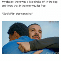 You da best homie 🤜: My dealer: there was a little shake left in the bag  so I threw that in there for you for free  *God's Plan starts playing* You da best homie 🤜