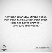 "Beautiful, Strong, and Mind: ""My dear beautiful Strong Woman,  rest your mind; it's not your fault.  Some men never grow up...  they just grow older.""  _ Mr. Amari Soul  RELATIONSHIP  RULES Chin up."
