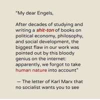 "of karl marx: ""My dear Engels,  After decades of studying and  writing a shit-ton of books on  political economy, philosophy,  and social development, the  biggest flaw in our work was  pointed out by this bloody  genius on the internet:  apparently, we forgot to take  human nature into account""  The letter of Karl Marx that  no socialist wants you to see"