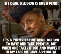 Dank, Politics, and Waves: MY DEAR, RELIGION IS LIKE A PENIS.  IT'S A PERFECTLY FINE THING FOR ONE  TO HAVE AND TAKE PRIDE IN, BUT  WHEN ONE TAKES IT OUT AND WAVES IT  IN MY FACE WE HAVE A PROBLEM. The same goes for politics.