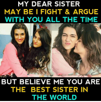 Arguing, Memes, and Best: MY DEAR SISTER  MAY BE I FIGHT & ARGUE  WITH YOU ALL THE TIME  BUT BELIEVE ME YOU ARE  THE BEST SISTER IN  THE WORLD