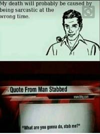 "Memes, Yeah, and Death: My death will probably be caused by  being sarcastic at the  wrong time.  Quote From Man Stabbed  www.itg.com  ""What are you gonna do, stab me?"" <p>Oh yeah, that one kills a lot via /r/memes <a href=""http://ift.tt/2keirkO"">http://ift.tt/2keirkO</a></p>"