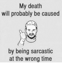 sarcastic: My death  will probably be caused  by being sarcastic  at the wrong time