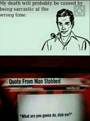 """Dank, Memes, and Target: My death will probably be caused by  being sarcastic at the  wrong time.  Quote From Man Stabbed  www.ktq.com  """"What are you gonna do, stab me?"""" Oh yeah, that one kills a lot by Jaekys FOLLOW 4 MORE MEMES."""