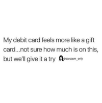 Funny, Memes, and How: My debit card feels more like a gift  card...not sure how much is on this,  but well give it a try Alesaroasm.cony SarcasmOnly
