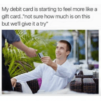 "Girl Memes, Ignorance, and How: My debit card is starting to feel more like a  gift card. ""not sure how much is on this  but we'll give it a try"" Ignorance is bliss @mystylesays"