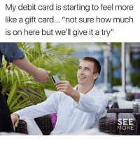 """Funny, Girl Memes, and How: My debit card is starting to feel more  like a gift card.. """"not sure how much  is on here but we'll give it a try""""  SEE  MORE Let's give it a whirl"""