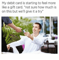 """Funny, Memes, and How: My debit card is starting to feel more  like a gift card. """"not sure how much is  on this but we'll give it a try"""" SarcasmOnly"""