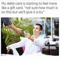 """Af, Memes, and Wshh: My debit card is starting to feel more  like a gift card. """"not sure how much is  on this but we'll give it a try"""" Relatable af...💳😩💯 WSHH"""