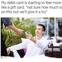 """Funny, Instagram, and Meme: My debit card is starting to feel more  like a gift card. """"not sure how much is  on this but we'll give it a try"""" @pubity was voted 'best meme account on instagram' 😂"""