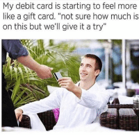 """Facts, Funny, and How: My debit card is starting to feel more  like a gift card. """"not sure how much is  on this but we'll give it a try"""" Facts 😂😂😂"""