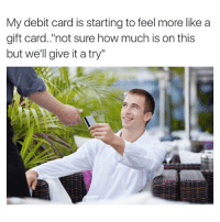 """Memes, Hope, and 🤖: My debit card is starting to feel more like a  gift card.""""not sure how much is on this  but we'll give it a try"""" Just hope it works😂"""
