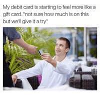 "Ass, Friends, and Memes: My debit card is starting to feel more like a  gift card.'not sure how much is on this  but we'll give it a try"" Dm to 5 broke ass friends!"