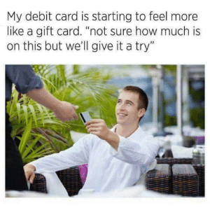 """Gift Card: My debit card is starting to feel more  like a gift card. """"not sure how much is  on this but we'll give it a try"""""""