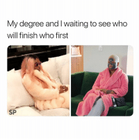 Waiting..., Who, and Degree: My degree and I waiting to see who  will finish who first  SP Accurate 😅