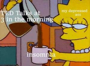 Ted, TED Talks, and Depressed: my depressed  TED Talks at  3  in the morning  insomna me☕irl