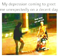 Depression, MeIRL, and Day: My depression coming to greet  me unexpectedly on a decent day  beep  ou  ering is.my hobby meirl
