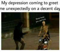 Depression, Fuck, and Sad: My depression coming to greet  me unexpectedly on a decent day  Beep beep  you sad fuck