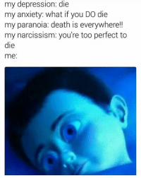 I don't know who made this originally but it's so fucking real 😭😭😭: my depression: die  my anxiety: what if you DO die  my paranoia: death is everywhere!!  my narcissism: you're too perfect to  die  me: I don't know who made this originally but it's so fucking real 😭😭😭