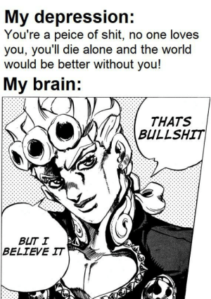 Why brain why though: My depression:  You're a peice of shit, no one loves  you, you'll die alone and the world  would be better without you!  My brain:  THATS  BULLSHIT  BUT I  BELIEVE IT Why brain why though