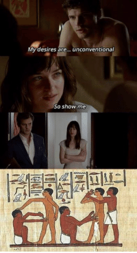 Edgy Egyptian memes do not espouse hetronormativity (we just couldn't find any explicitly sexual hieroglyphs in our tombs): My desires are  unconventional  So show me Edgy Egyptian memes do not espouse hetronormativity (we just couldn't find any explicitly sexual hieroglyphs in our tombs)