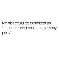 "@my_mom_says_im_pretty ugh the struggle!: My diet could be described as  ""unchaperoned child at a birthday  party"" @my_mom_says_im_pretty ugh the struggle!"