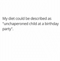 "Birthday, Party, and Left Behind: My diet could be described as  ""unchaperoned child at a birthday  party"" No calorie gets left behind"