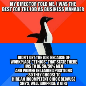 Best, Business, and Girl: MY DIRECTOR TOLD ME,I WAS THE  BEST FOR THEJOB AS BUSINESS MANAGER  DIDN'T GET THE JOB, BECAUSE OF  WORKPLACE ETHICST THAT STATE THERE  HAS TO BE 50/50% MEN  AND WOMEN IN LEADING POSITIONS  SO THEY CHOOSE TO  HIRE AN INCOMPETENT CHICK BECAUSE  SHE'S WELL SURPRISE, A GIRL Damn I hate Political correctness..
