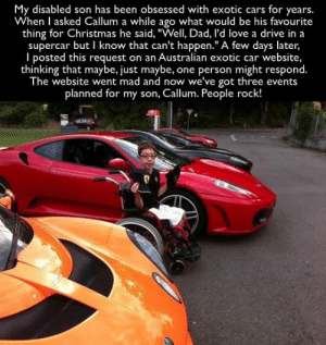 "Cars, Christmas, and Dad: My disabled son has been obsessed with exotic cars for years.  When I asked Callum a while ago what would be his favourite  thing for Christmas he said, ""Well, Dad, l'd love a drive in a  supercar but I know that can't happen."" A few days later,  I posted this request on an Australian exotic car website,  thinking that maybe, just maybe,  The website went mad and now we've got three events  one person might respond.  planned for my son, Callum. People rock! awesomesthesia:  Some People Rock!"