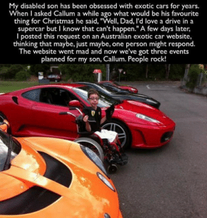 "awesomacious:  Wholesome exotic car owners: My disabled son has been obsessed with exotic cars for years.  When I asked Callum a while ago what would be his favourite  thing for Christmas he said, ""Well, Dad, I'd love a drive in a  supercar but I know that can't happen."" A few days later  I posted this request on an Australian exotic car website,  thinking that maybe, just maybe, one person might respond.  The website went mad and now we've got three events  planned for my son, Callum. People rock! awesomacious:  Wholesome exotic car owners"