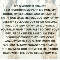 For all the ladies who got out of a bad situation: MY DIVORCE IS FINAL  IAM DIVORCING MY PAST, MY PAIN, MY  DOUBT MY SETBACKS, AND MY LACK OF  FAITH GOD GAVE ME FULL CUSTODY OF MY  DESTINY, FULL CUSTODY OF MY CALLING,  FULL CUSTODY OF MY LIFE. DIVORCE  YOURSELF FROM YOUR PAST SO THAT YOUR  FUTURE CAN BE RELEASED! I'M EVEN  DIVORCING THOSE THAT HAVE COME  AGAINST ME IN ANY SHAPE, FORM OR  FASHION! I'M Now ENGAGED TO REAPING  THE HARVEST GOD PROMISED ME, TAKING  BACK WHAT THE DEVIL STOLE FROM ME. For all the ladies who got out of a bad situation
