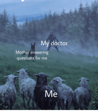 Doctor, Irl, and Me IRL: My doctor  Mother answering  questions for me  Me me irl