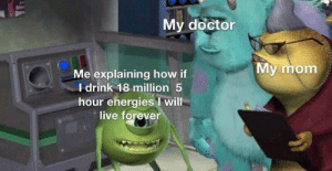Doctor, Forever, and Live: My doctor  My mom  Me explaining how if  I drink 18 million 5  hour ehergiesI will  live forever